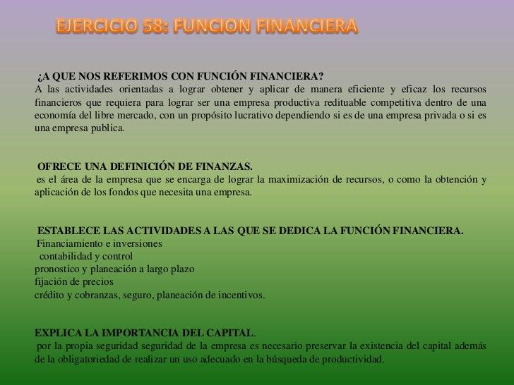 EJERCICIO 58: FUNCION FINANCIERA<br />¿A QUE NOS REFERIMOS CON FUNCIÓN FINANCIERA? <br />A las actividades orientadas a l...