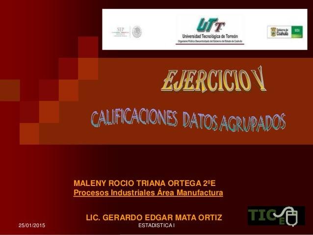 25/01/2015 ESTADISTICA I 1 LIC. GERARDO EDGAR MATA ORTIZ MALENY ROCIO TRIANA ORTEGA 2ºE Procesos Industriales Área Manufac...