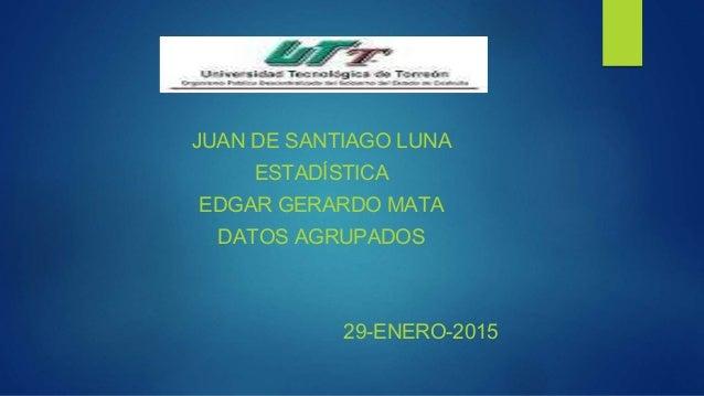 JUAN DE SANTIAGO LUNA ESTADÍSTICA EDGAR GERARDO MATA DATOS AGRUPADOS 29-ENERO-2015