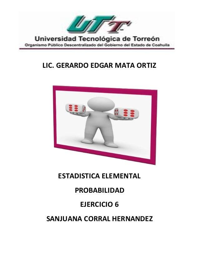 LIC. GERARDO EDGAR MATA ORTIZ ESTADISTICA ELEMENTAL PROBABILIDAD EJERCICIO 6 SANJUANA CORRAL HERNANDEZ