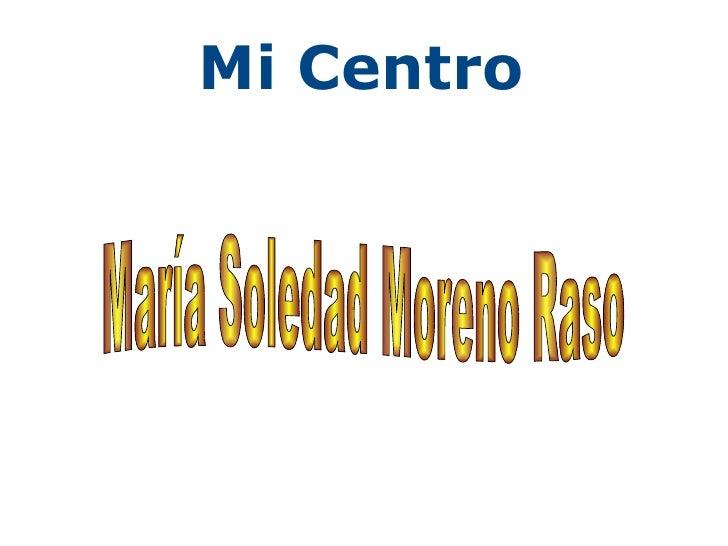 Mi Centro . María Soledad Moreno Raso