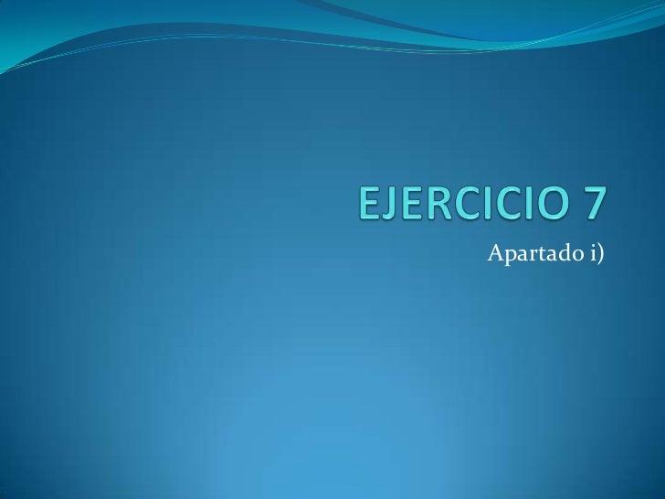 EJERCICIO 7 <br />Apartado i)<br />