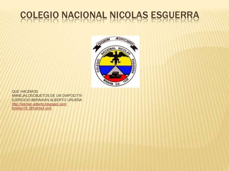 COLEGIO NACIONAL NICOLAS ESGUERRAQUE HACEMOSMANEJALOSOBJETOS DE UN DIAPOCITIVEJERCICIO:8BRAHIAN ALBERTO URUEÑAhttp://brahi...