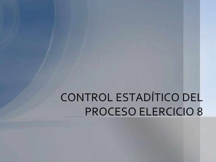 CONTROL ESTADÍTICO DEL   PROCESO ELERCICIO 8