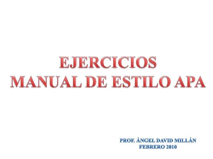 EJERCICIOS<br />MANUAL DE ESTILO APA<br />PROF. ÁNGEL DAVID MILLÁN<br />FEBRERO 2010<br />