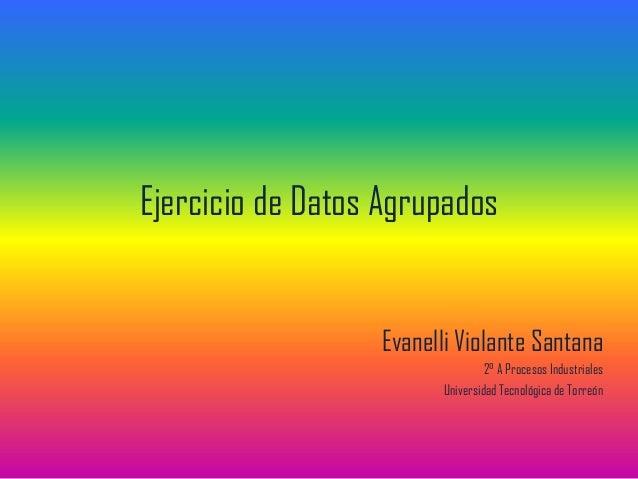 Ejercicio de Datos Agrupados Evanelli Violante Santana 2° A Procesos Industriales Universidad Tecnológica de Torreón