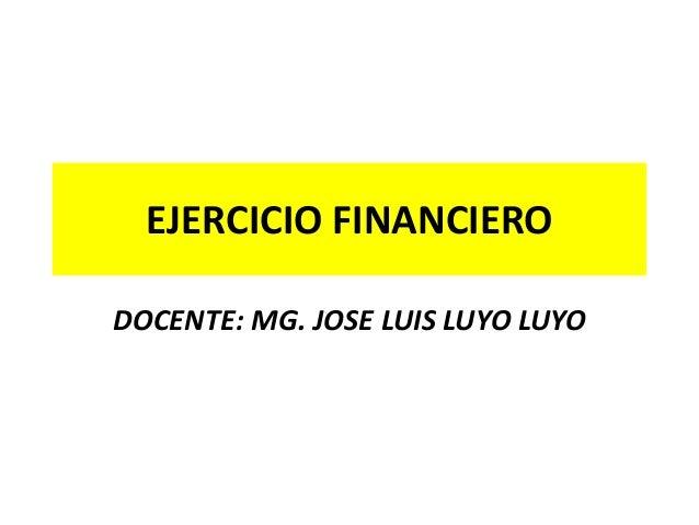EJERCICIO FINANCIERO DOCENTE: MG. JOSE LUIS LUYO LUYO
