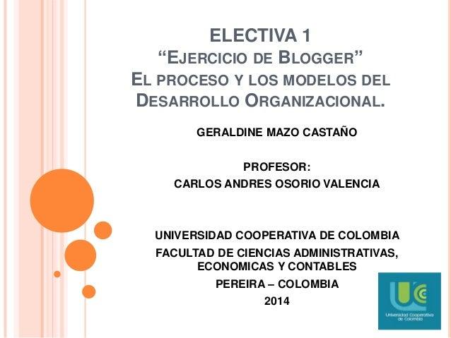 """ELECTIVA 1 """"EJERCICIO DE BLOGGER"""" EL PROCESO Y LOS MODELOS DEL DESARROLLO ORGANIZACIONAL. GERALDINE MAZO CASTAÑO PROFESOR:..."""