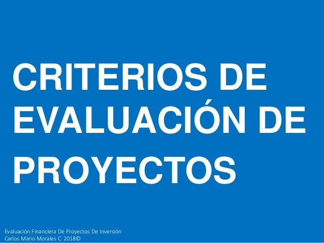 Evaluaci�n Financiera De Proyectos De Inversi�n Carlos Mario Morales C 2018� CRITERIOS DE EVALUACI�N DE PROYECTOS