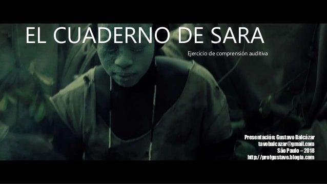 EL CUADERNO DE SARA Ejercicio de comprensión auditiva Presentación: Gustavo Balcázar tavobalcazar@gmail.com São Paulo – 20...
