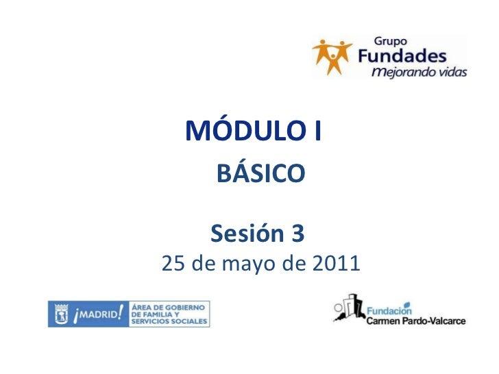 MÓDULO I BÁSICO Sesión 3  25 de mayo de 2011