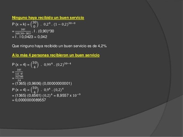 Ninguno haya recibido un buen servicio P (x = k) = 30 0 . 0,20 . (1 − 0,2)30−0 = 30! 30! 30−30 ! . I . (0,90)^30 = I . I 0...