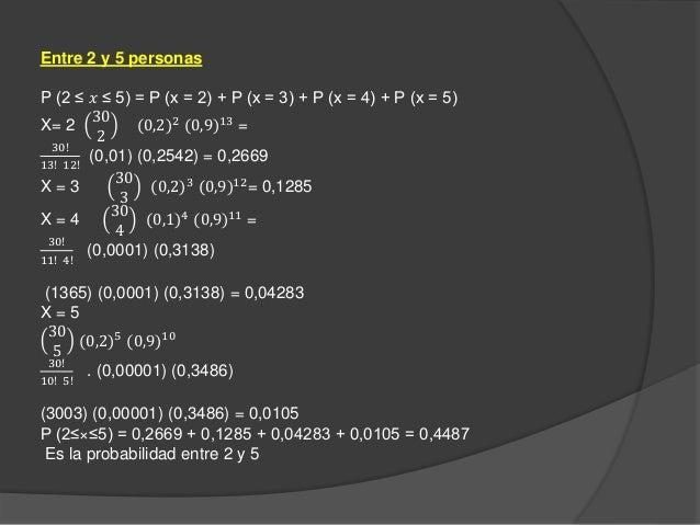 Entre 2 y 5 personas P (2 ≤ 𝑥 ≤ 5) = P (x = 2) + P (x = 3) + P (x = 4) + P (x = 5) X= 2 30 2 (0,2)2 (0,9)13 = 30! 13! 12! ...