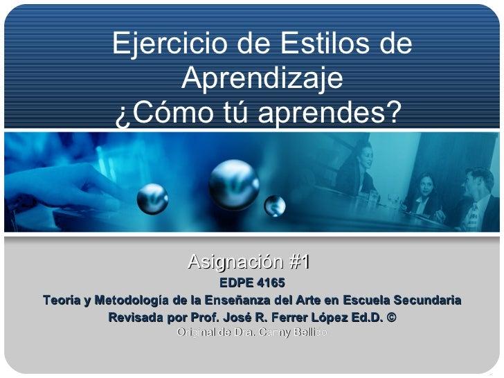 Ejercicio de Estilos de Aprendizaje ¿Cómo tú aprendes?   Asignación #1  EDPE 4165 Teoría y Metodología de la Enseñanza del...