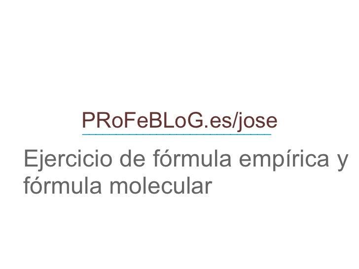 PRoFeBLoG.es/jose Ejercicio de fórmula empírica y fórmula molecular ____________________________