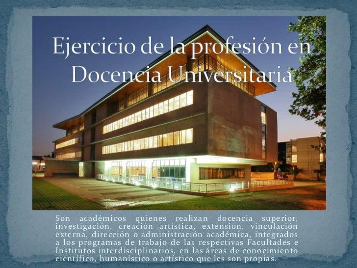 Son académicos quienes realizan docencia superior,investigación, creación artística, extensión, vinculaciónexterna, direcc...