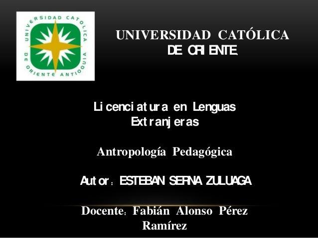 UNIVERSIDAD CATÓLICA D O I EN E R TE.  Li cenci at ur a en Lenguas Ext r anj er as Antropología Pedagógica A or : ESTEB N ...