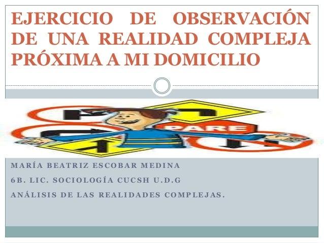 EJERCICIO DE OBSERVACIÓN DE UNA REALIDAD COMPLEJA PRÓXIMA A MI DOMICILIO  MARÍA BEATRIZ ESCOBAR MEDINA  6B. LIC. SOCIOLOGÍ...