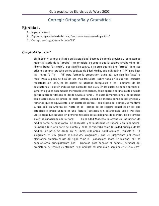 Guía práctica de Ejercicios de Word 2007                     Corregir Ortografía y GramáticaEjercicio 1.   1. Ingresar a W...