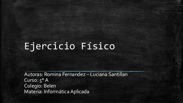 Ejercicio Físico Autoras: Romina Fernandez – Luciana Santillan Curso: 5° A Colegio: Belen Materia: Informática Aplicada