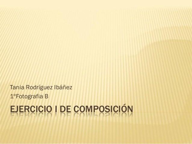 EJERCICIO I DE COMPOSICIÓN  Tania Rodríguez Ibáñez  1ºFotografia B