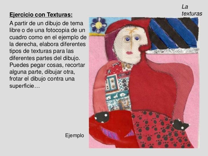 La texturas<br />Ejercicio con Texturas:<br />A partir de un dibujo de tema libre o de una fotocopia de un cuadro como en ...