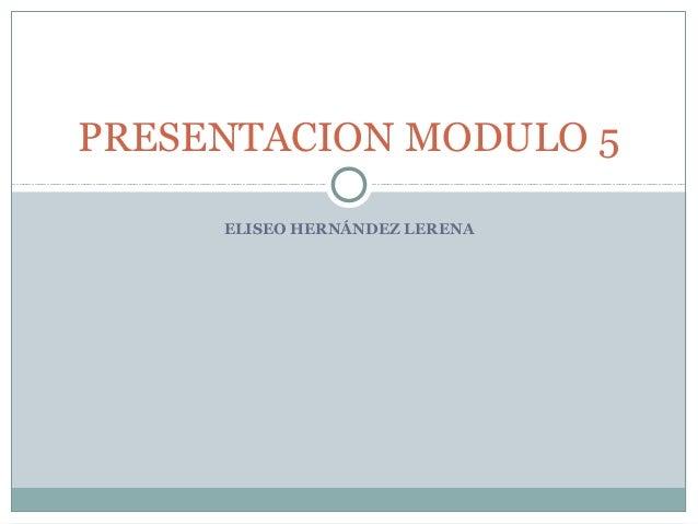 PRESENTACION MODULO 5     ELISEO HERNÁNDEZ LERENA