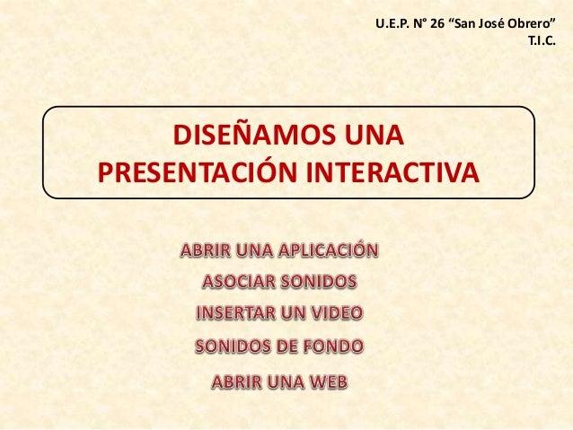 """U.E.P. N° 26 """"San José Obrero""""  DISEÑAMOS UNA  PRESENTACIÓN INTERACTIVA  T.I.C."""