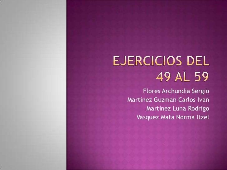 Ejercicios del 49 al 59<br />Flores Archundia Sergio<br />MartinezGuzman Carlos Ivan<br />Martinez Luna Rodrigo <br />Vasq...