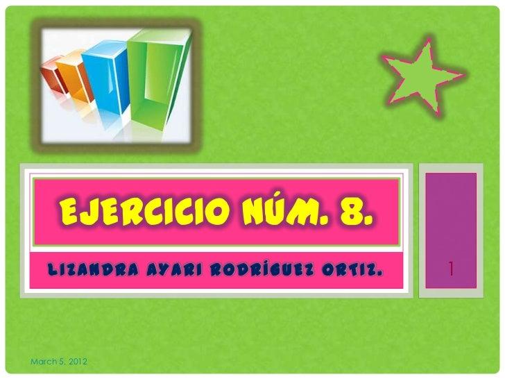 EJERCICIO NÚM. 8.    LIZANDRA AYARI RODRÍGUEZ ORTIZ.   1March 5, 2012