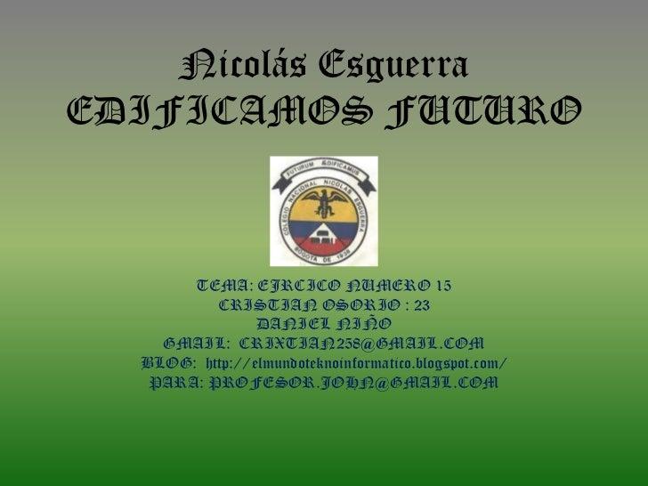 Nicolás EsguerraEDIFICAMOS FUTURO       TEMA: EJRCICO NUMERO 15          CRISTIAN OSORIO : 23                DANIEL NIÑO  ...