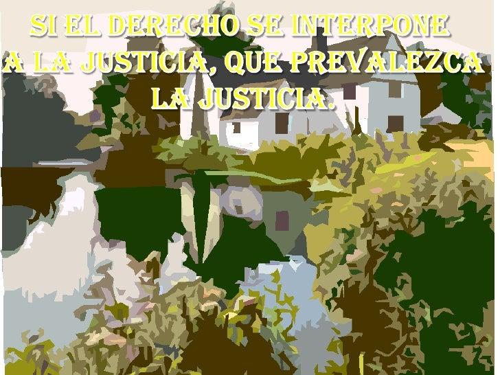 Si el derecho se interpone <br />a la justicia, que prevalezca<br />La justicia.<br />