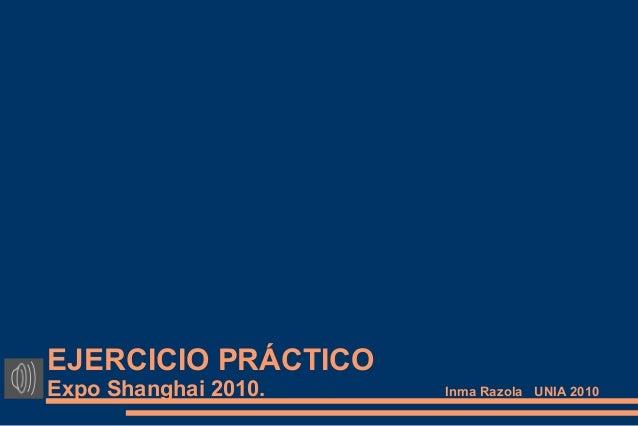 EJERCICIO PRÁCTICO Expo Shanghai 2010. Inma Razola UNIA 2010