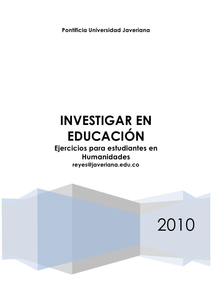 Pontificia Universidad Javeriana INVESTIGAR EN  EDUCACIÓNEjercicios para estudiantes en         Humanidades     reyes@jave...