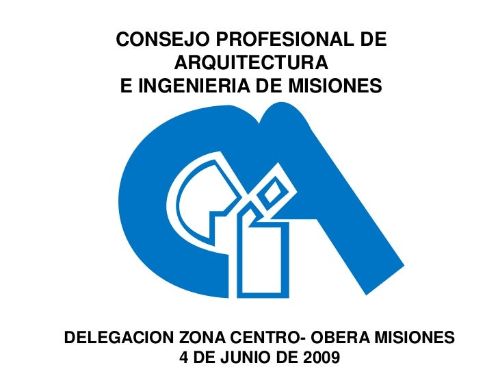 CONSEJO PROFESIONAL DE         ARQUITECTURA    E INGENIERIA DE MISIONESDELEGACION ZONA CENTRO- OBERA MISIONES           4 ...