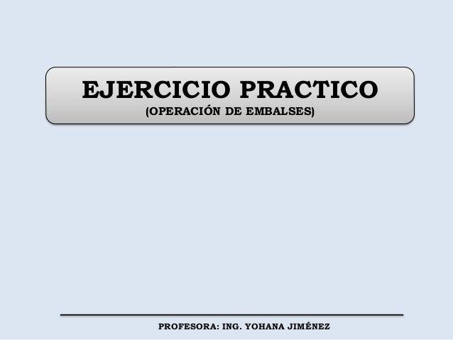 EJERCICIO PRACTICO (OPERACIÓN DE EMBALSES) PROFESORA: ING. YOHANA JIMÉNEZ