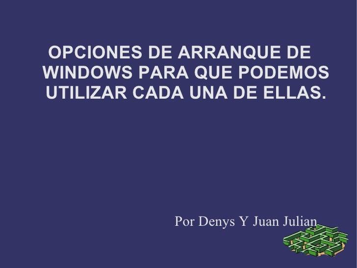 OPCIONES DE ARRANQUE DE WINDOWS PARA QUE PODEMOS UTILIZAR CADA UNA DE ELLAS. Por Denys Y Juan Julian