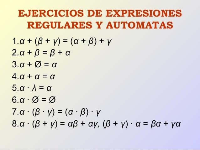 EJERCICIOS DE EXPRESIONES REGULARES Y AUTOMATAS 1.α + (β + γ) = (α + β) + γ 2.α + β = β + α 3.α + Ø = α 4.α + α = α 5.α · ...