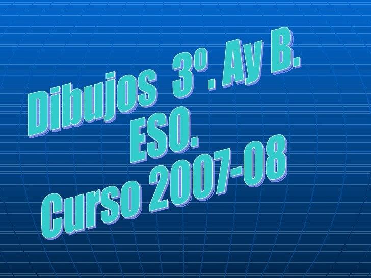 Dibujos  3º. Ay B. ESO. Curso 2007-08