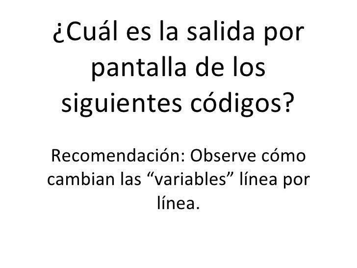 """¿Cuál es la salida por pantalla de los siguientes códigos? Recomendación: Observe cómo cambian las """"variables"""" línea por l..."""