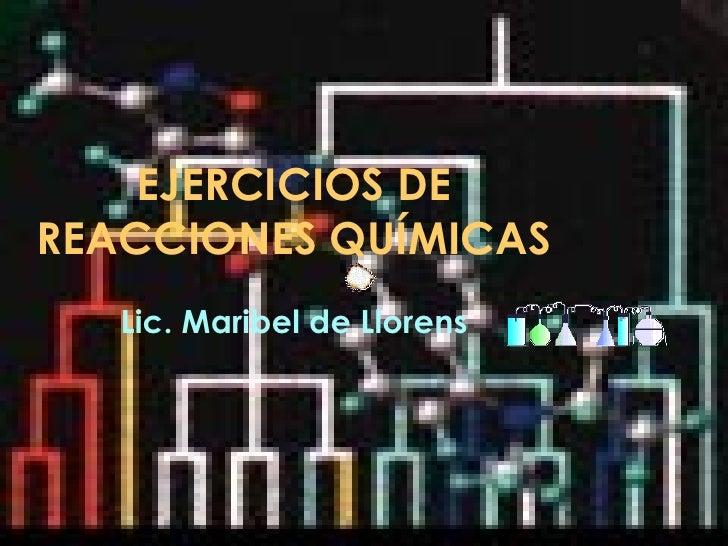 EJERCICIOS DE REACCIONES QUÍMICAS Lic. Maribel de Llorens