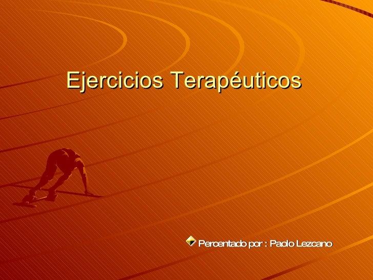 Ejercicios Terapéuticos  <ul><li>Percentado por : Paolo Lezcano   </li></ul>