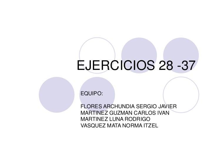 EJERCICIOS 28 -37<br />EQUIPO:<br />FLORES ARCHUNDIA SERGIO JAVIER<br />MARTINEZ GUZMAN CARLOS IVAN<br />MARTINEZ LUNA ROD...