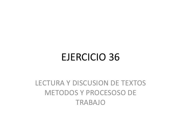 EJERCICIO 36<br />LECTURA Y DISCUSION DE TEXTOS METODOS Y PROCESOSO DE TRABAJO<br />