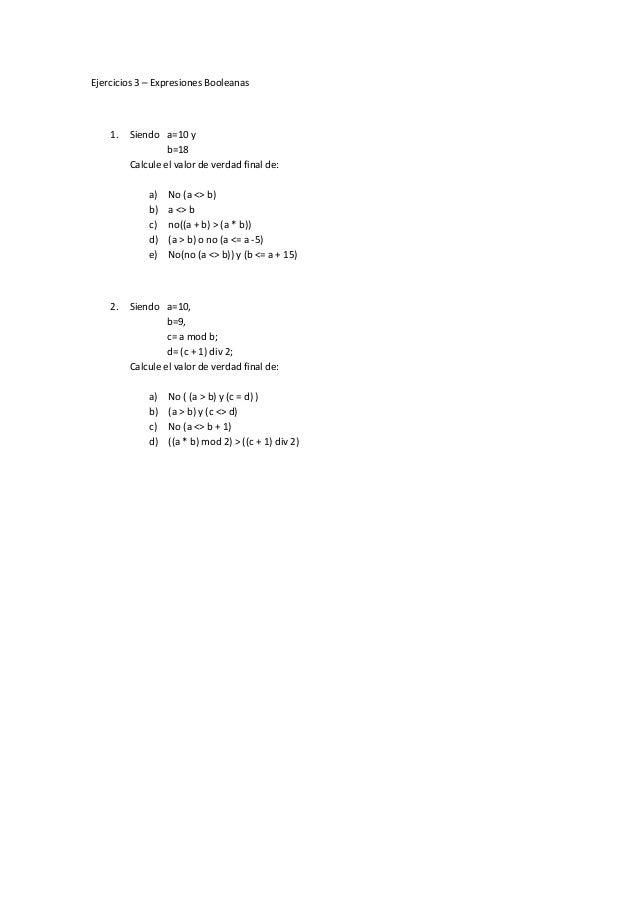 Ejercicios 3 – Expresiones Booleanas 1. Siendo a=10 y b=18 Calcule el valor de verdad final de: a) No (a <> b) b) a <> b c...