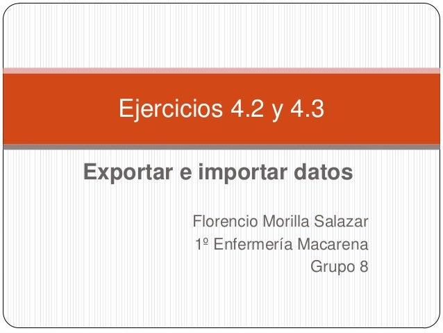 Ejercicios 4.2 y 4.3Exportar e importar datos          Florencio Morilla Salazar          1º Enfermería Macarena          ...