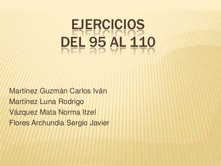 Ejercicios del 95 al 110<br />Martínez Guzmán Carlos Iván<br />Martínez Luna Rodrigo<br />Vázquez Mata Norma Itzel<br />Fl...