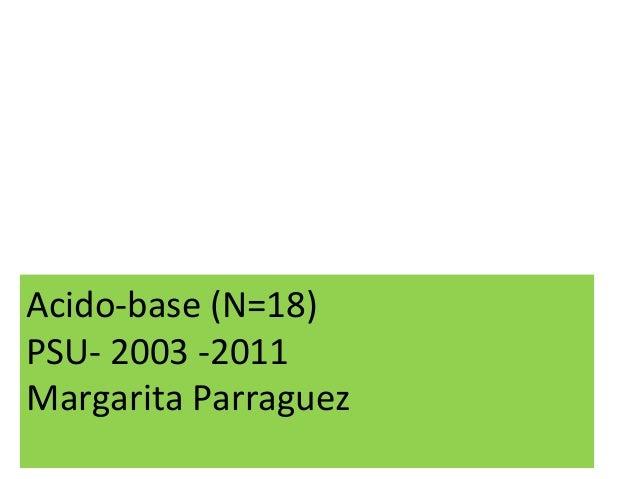 Acido-base (N=18) PSU- 2003 -2011 Margarita Parraguez