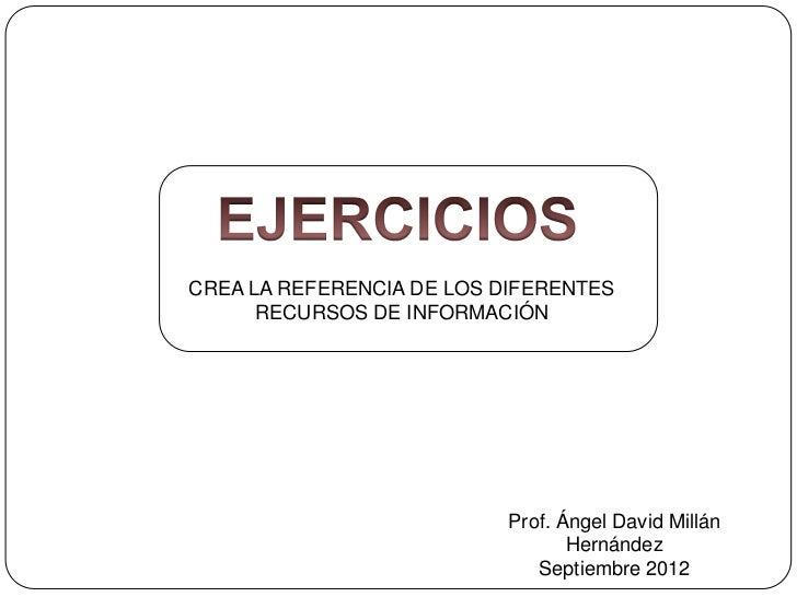 CREA LA REFERENCIA DE LOS DIFERENTES      RECURSOS DE INFORMACIÓN                           Prof. Ángel David Millán      ...