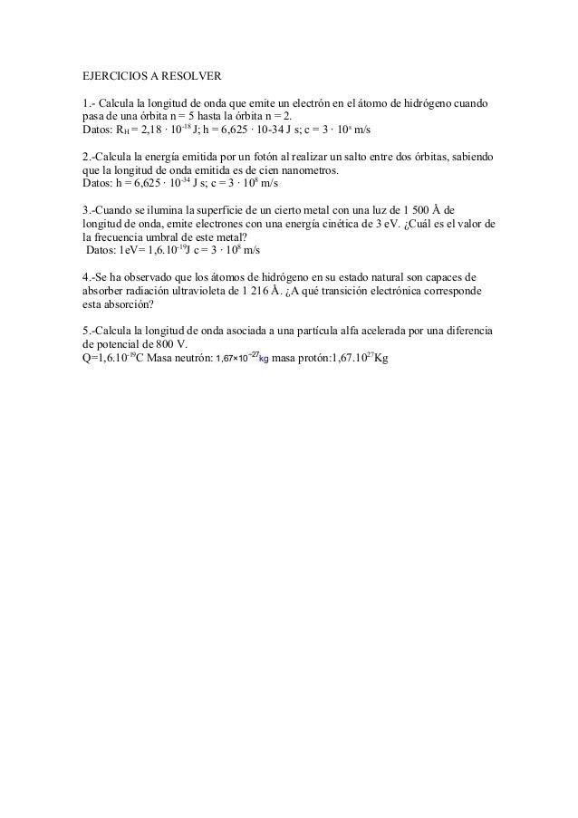 EJERCICIOS A RESOLVER 1.- Calcula la longitud de onda que emite un electrón en el átomo de hidrógeno cuando pasa de una ór...